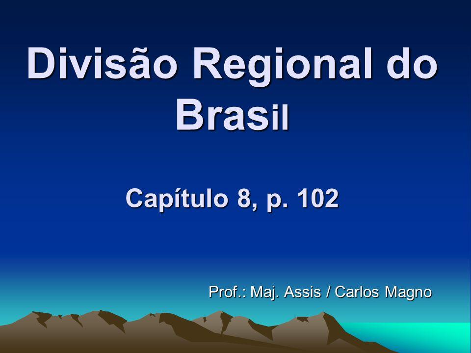 Divisão Regional do Bras il Capítulo 8, p. 102 Prof.: Maj. Assis / Carlos Magno