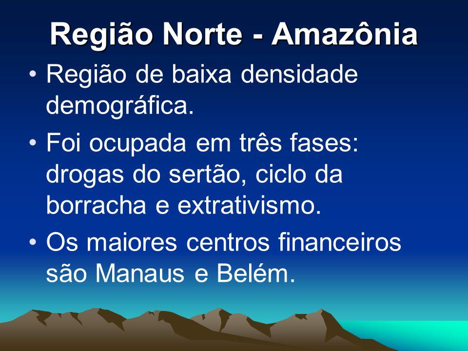 Região Norte - Amazônia Região de baixa densidade demográfica. Foi ocupada em três fases: drogas do sertão, ciclo da borracha e extrativismo. Os maior