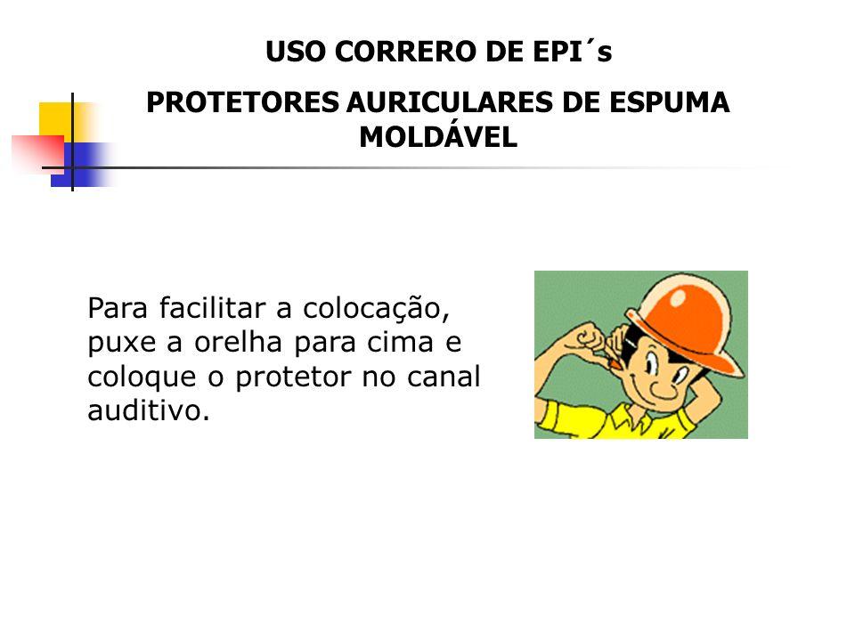USO CORRERO DE EPI´s PROTETORES AURICULARES DE ESPUMA MOLDÁVEL Com as mãos limpas, aperte e role o protetor entre os dedos até obter o menor diâmetro