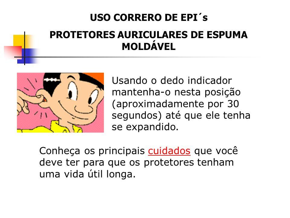 USO CORRERO DE EPI´s PROTETORES AURICULARES DE ESPUMA MOLDÁVEL Para facilitar a colocação, puxe a orelha para cima e coloque o protetor no canal audit