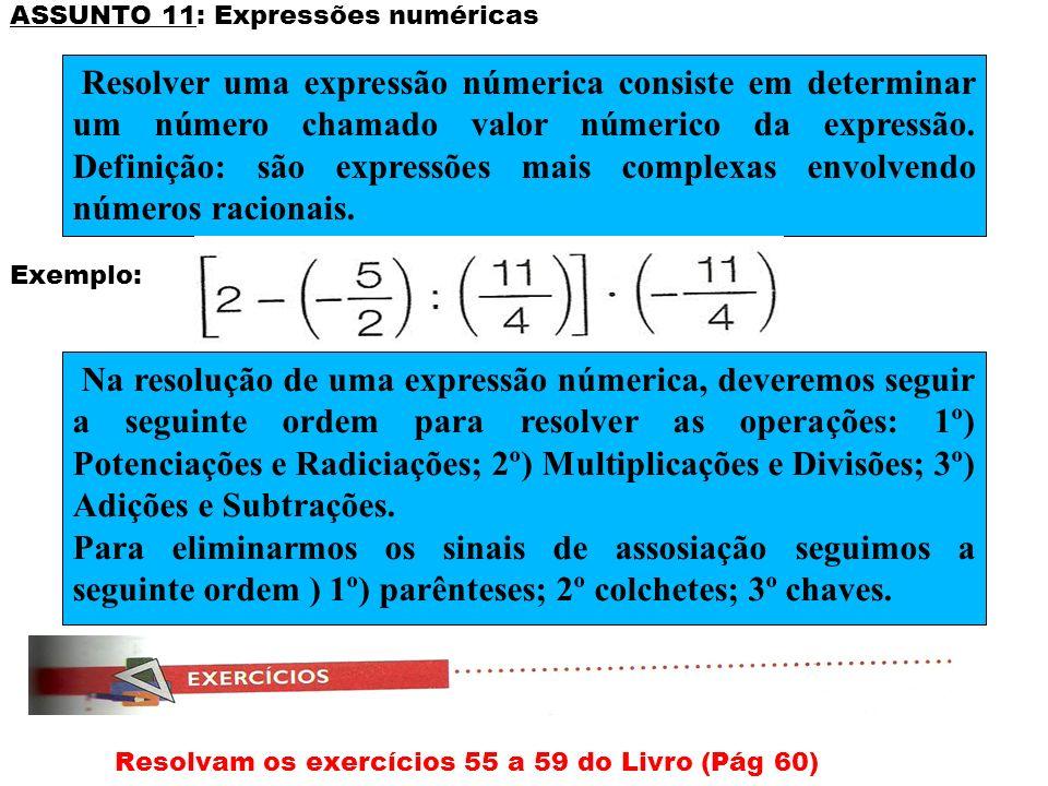 ASSUNTO 11: Expressões numéricas Exemplo: Resolvam os exercícios 55 a 59 do Livro (Pág 60) Resolver uma expressão númerica consiste em determinar um n