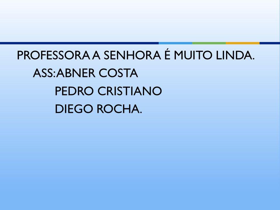 PROFESSORA A SENHORA É MUITO LINDA. ASS: ABNER COSTA PEDRO CRISTIANO DIEGO ROCHA.