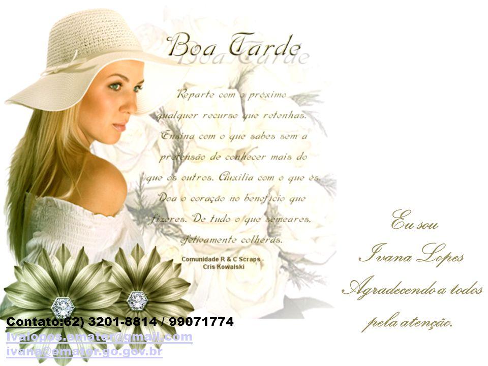 Eu sou Ivana Lopes Agradecendo a todos pela atenção. Contato:62) 3201-8814 / 99071774 Ivalopes.emater@gmail.com ivana@emater.go.gov.br