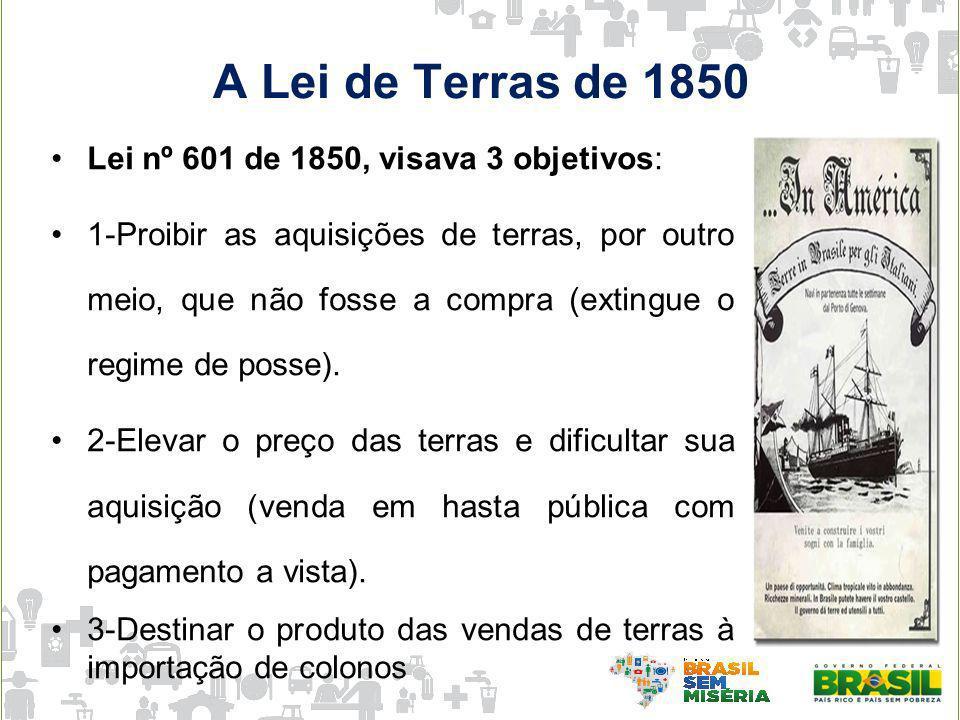 A Lei de Terras de 1850 Lei nº 601 de 1850, visava 3 objetivos: 1-Proibir as aquisições de terras, por outro meio, que não fosse a compra (extingue o