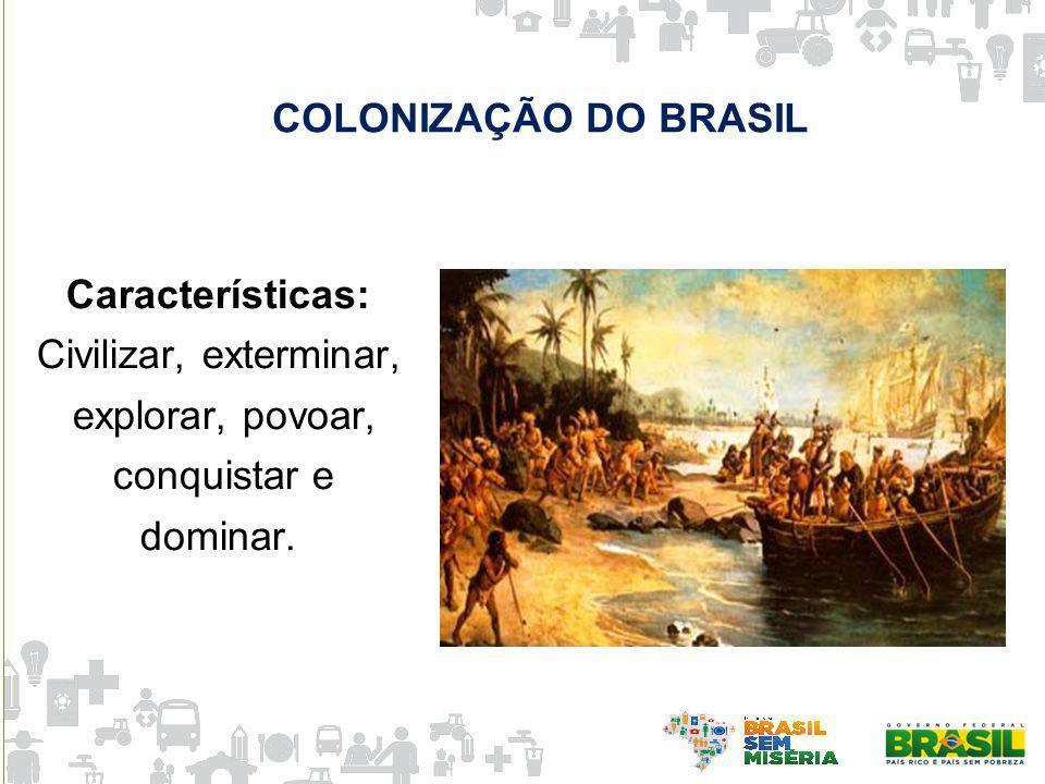 Características: Civilizar, exterminar, explorar, povoar, conquistar e dominar. COLONIZAÇÃO DO BRASIL