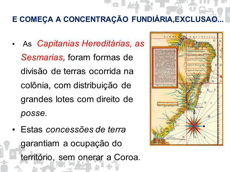 E COMEÇA A CONCENTRAÇÃO FUNDIÁRIA,EXCLUSAO... As Capitanias Hereditárias, as Sesmarias, foram formas de divisão de terras ocorrida na colônia, com dis