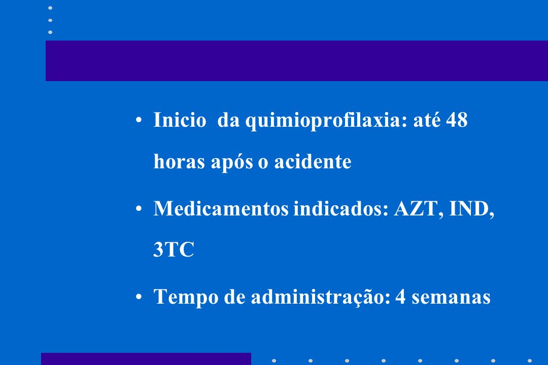 Inicio da quimioprofilaxia: até 48 horas após o acidente Medicamentos indicados: AZT, IND, 3TC Tempo de administração: 4 semanas