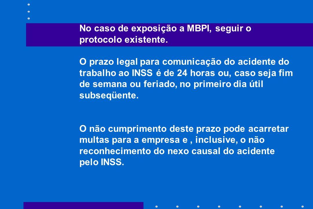 No caso de exposição a MBPI, seguir o protocolo existente. O prazo legal para comunicação do acidente do trabalho ao INSS é de 24 horas ou, caso seja
