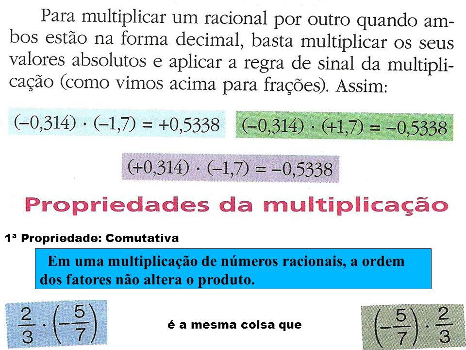 2ª Propriedade: Associativa Das quatro formas associadas o resultado é Em uma multiplicação de três números racionais, associando-se os dois primeiros fatores ou os dois últimos, o resultado final é o mesmo.