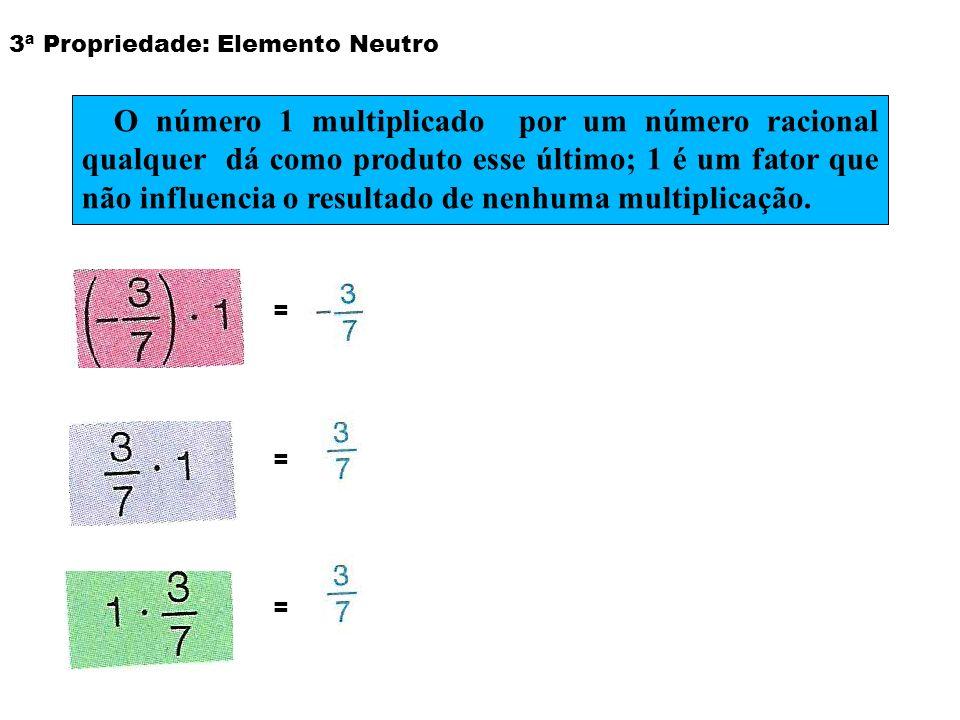 3ª Propriedade: Elemento Neutro = O número 1 multiplicado por um número racional qualquer dá como produto esse último; 1 é um fator que não influencia