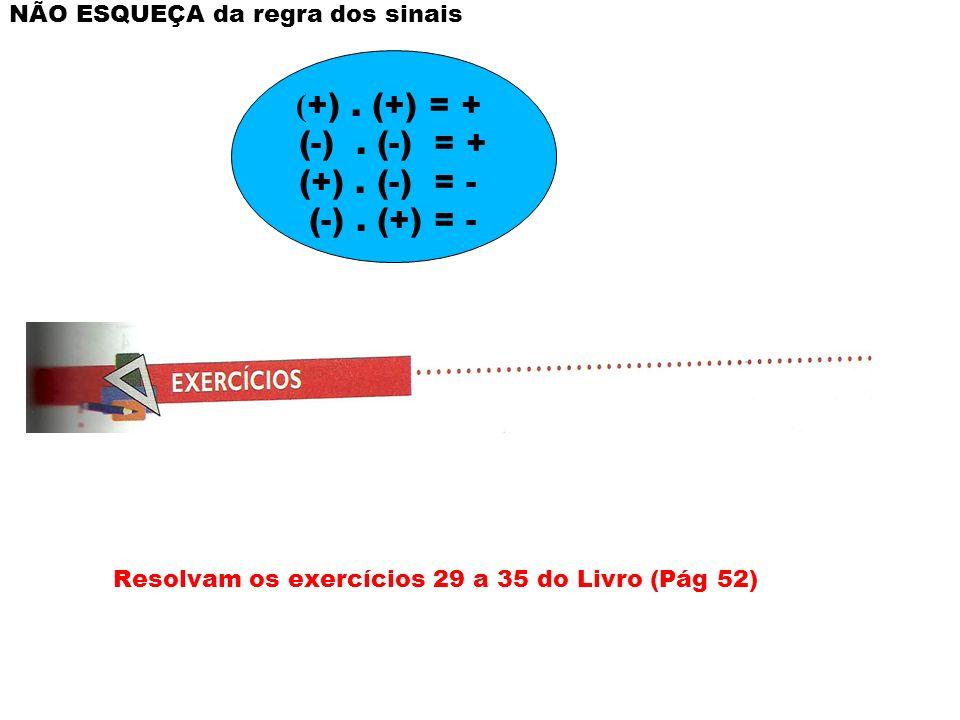 NÃO ESQUEÇA da regra dos sinais Resolvam os exercícios 29 a 35 do Livro (Pág 52) ( +). (+) = + (-). (-) = + (+). (-) = - (-). (+) = -