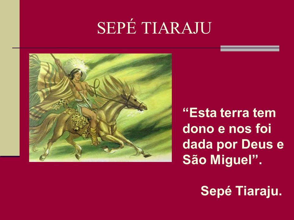 SEPÉ TIARAJU Guerreiro Guarani – santo popular; Declarado herói guarani missioneiro rio-grandense pela Lei nº 12.366.