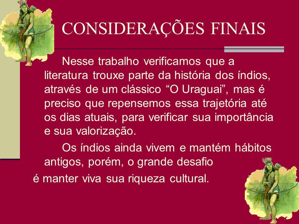 CONSIDERAÇÕES FINAIS Nesse trabalho verificamos que a literatura trouxe parte da história dos índios, através de um clássico O Uraguai, mas é preciso