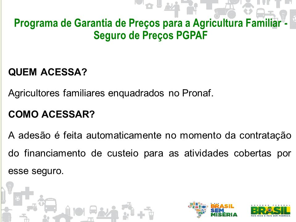 Programa de Garantia de Preços para a Agricultura Familiar - Seguro de Preços PGPAF QUEM ACESSA? Agricultores familiares enquadrados no Pronaf. COMO A