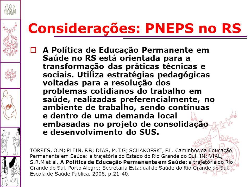 Considerações: PNEPS no RS A Política de Educação Permanente em Saúde no RS está orientada para a transformação das práticas técnicas e sociais. Utili