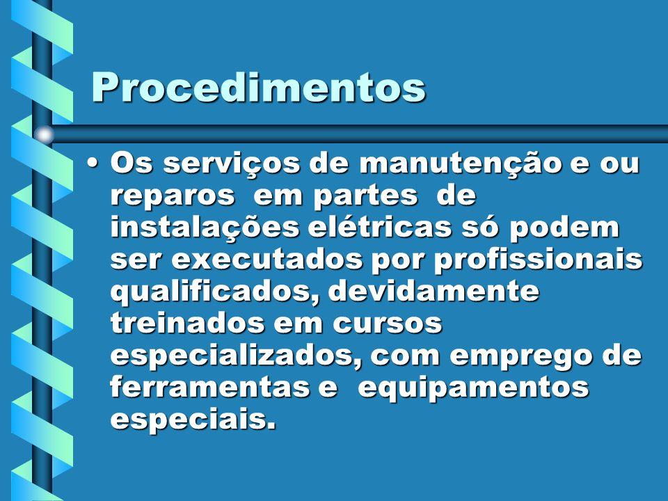Procedimentos Os serviços de manutenção e ou reparos em partes de instalações elétricas só podem ser executados por profissionais qualificados, devida