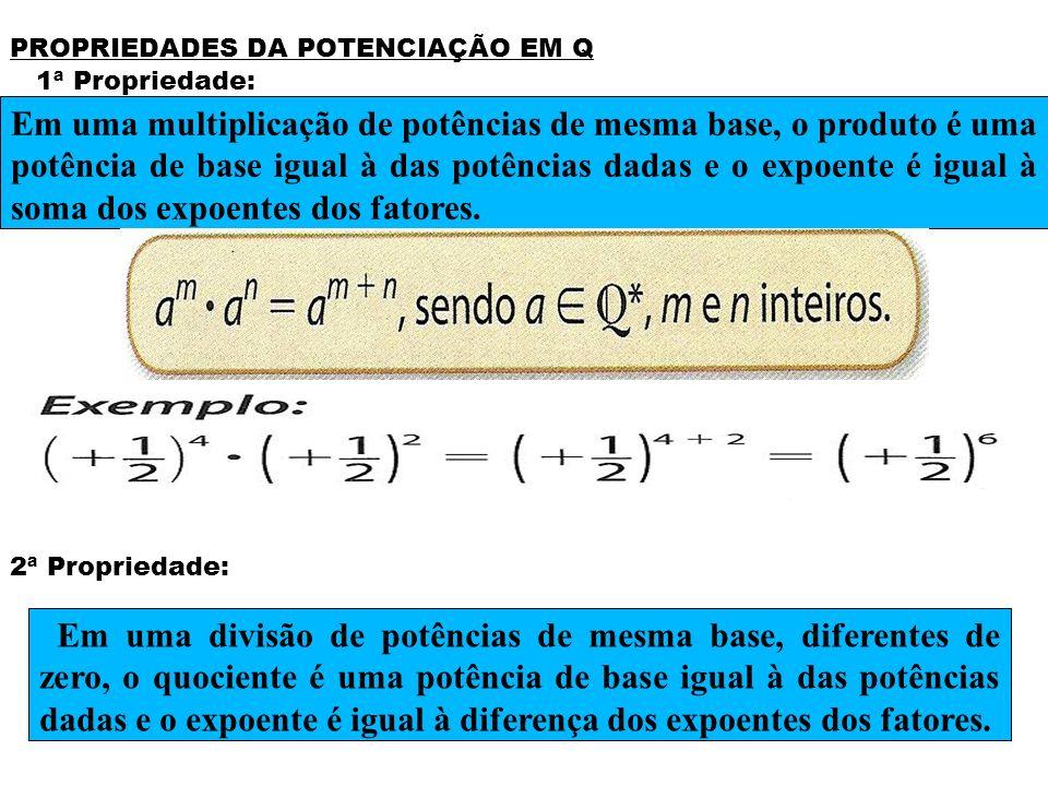 PROPRIEDADES DA POTENCIAÇÃO EM Q 1ª Propriedade: 2ª Propriedade: Em uma multiplicação de potências de mesma base, o produto é uma potência de base igu