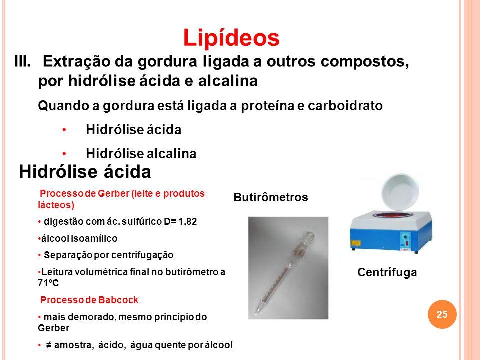 III. Extração da gordura ligada a outros compostos, por hidrólise ácida e alcalina Quando a gordura está ligada a proteína e carboidrato Hidrólise áci
