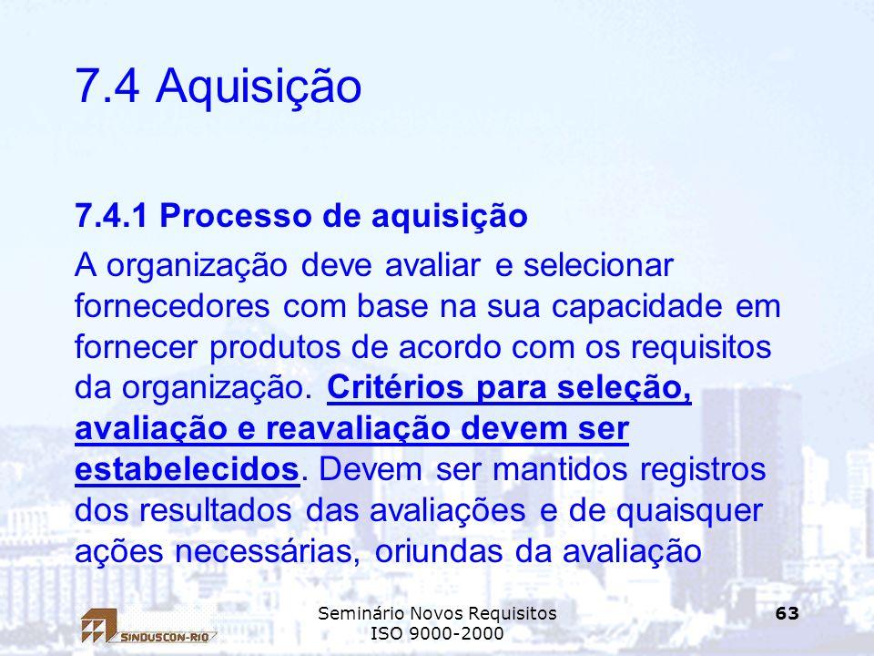 Seminário Novos Requisitos ISO 9000-2000 63 7.4 Aquisição 7.4.1 Processo de aquisição A organização deve avaliar e selecionar fornecedores com base na