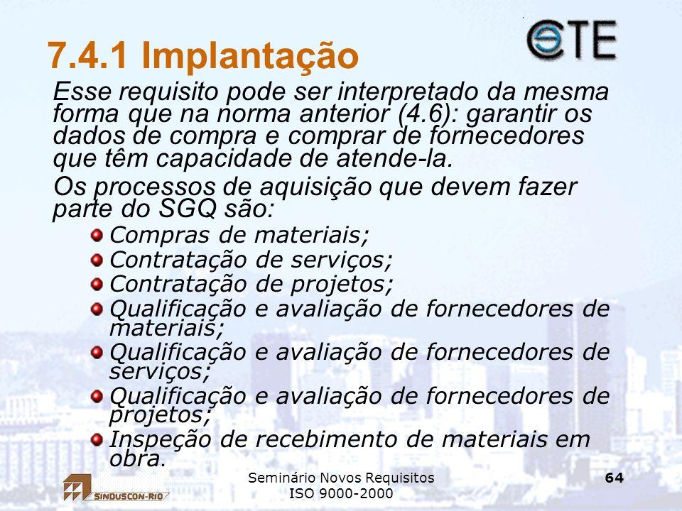 Seminário Novos Requisitos ISO 9000-2000 64 7.4.1 Implantação Esse requisito pode ser interpretado da mesma forma que na norma anterior (4.6): garanti