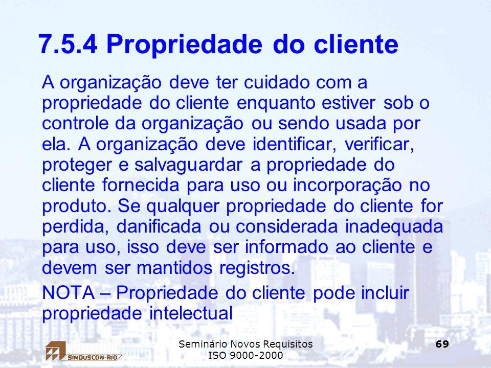 Seminário Novos Requisitos ISO 9000-2000 69 7.5.4 Propriedade do cliente A organização deve ter cuidado com a propriedade do cliente enquanto estiver