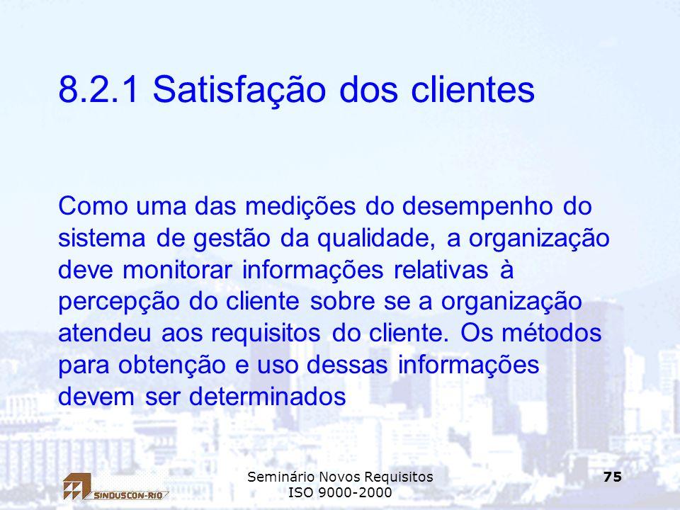Seminário Novos Requisitos ISO 9000-2000 75 8.2.1 Satisfação dos clientes Como uma das medições do desempenho do sistema de gestão da qualidade, a org