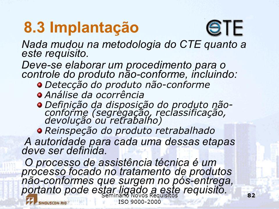 Seminário Novos Requisitos ISO 9000-2000 82 8.3 Implantação Nada mudou na metodologia do CTE quanto a este requisito. Deve-se elaborar um procedimento