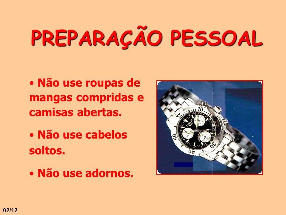 PREPARAÇÃO PESSOAL Não use roupas de mangas compridas e camisas abertas. Não use cabelos soltos. Não use adornos. 02/12