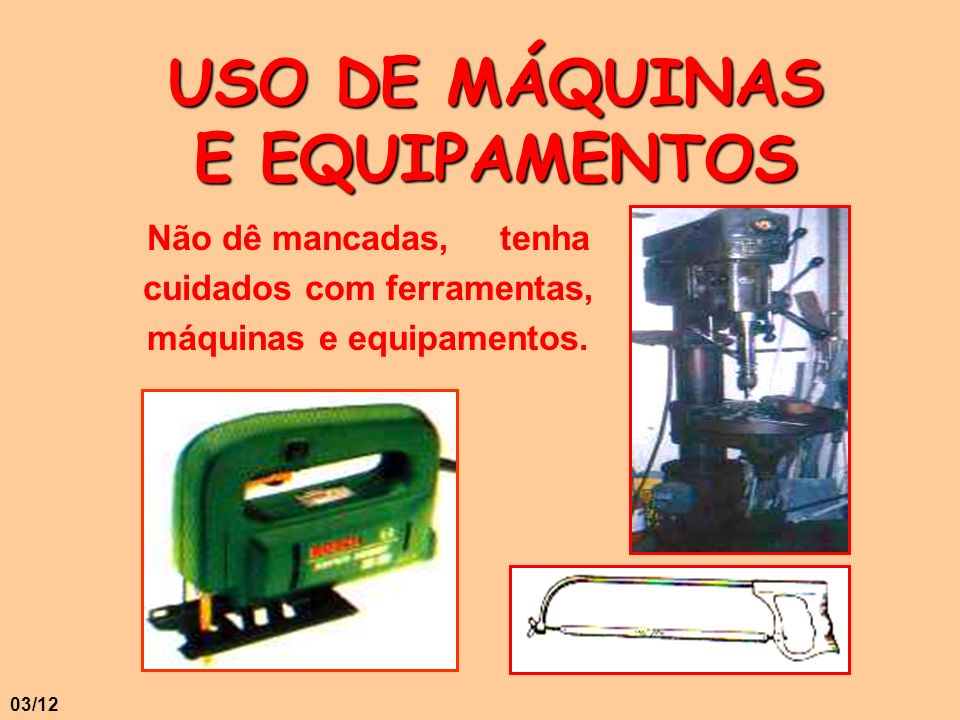 USO DE MÁQUINAS E EQUIPAMENTOS Não dê mancadas, tenha cuidados com ferramentas, máquinas e equipamentos. 03/12