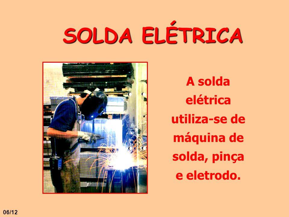 SOLDA ELÉTRICA A solda elétrica utiliza-se de máquina de solda, pinça e eletrodo. 06/12