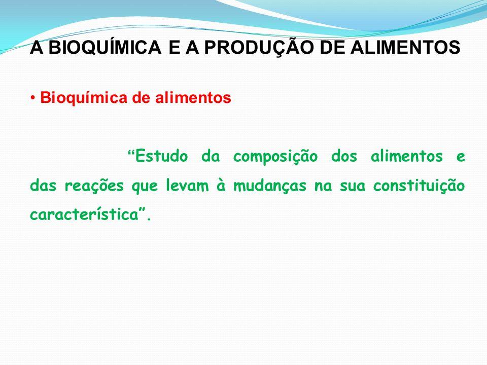 A BIOQUÍMICA E A PRODUÇÃO DE ALIMENTOS Bioquímica de alimentos Estudo da composição dos alimentos e das reações que levam à mudanças na sua constituição característica.