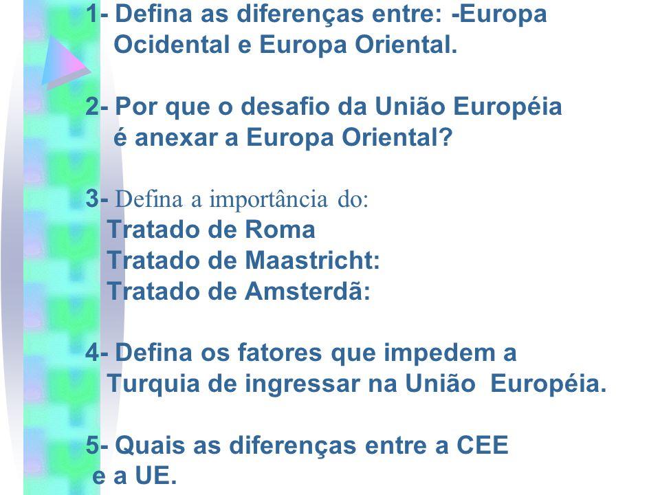 1- Defina as diferenças entre: -Europa Ocidental e Europa Oriental. 2- Por que o desafio da União Européia é anexar a Europa Oriental? 3- Defina a imp