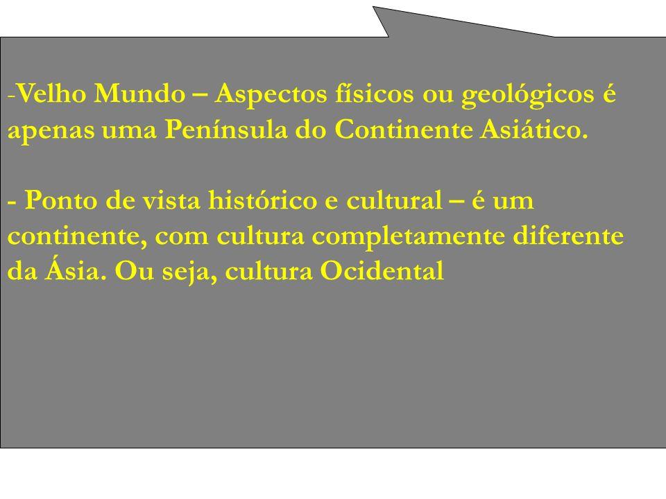 -Velho Mundo – Aspectos físicos ou geológicos é apenas uma Península do Continente Asiático. - Ponto de vista histórico e cultural – é um continente,