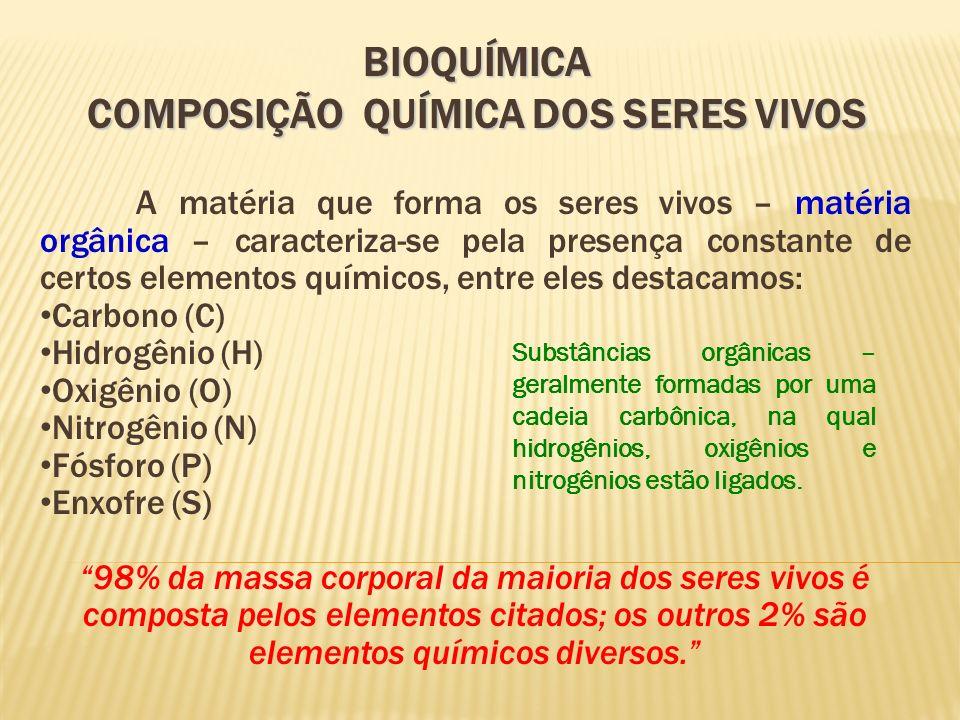 BIOQUÍMICA COMPOSIÇÃO QUÍMICA DOS SERES VIVOS A matéria que forma os seres vivos – matéria orgânica – caracteriza-se pela presença constante de certos