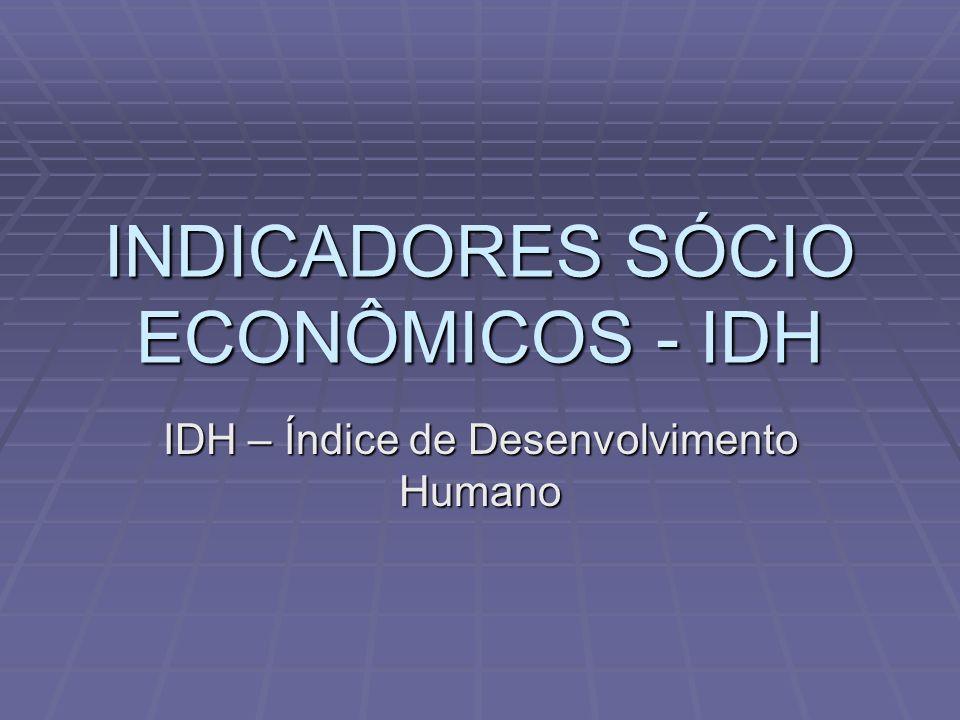 INDICADORES SÓCIO ECONÔMICOS - IDH IDH – Índice de Desenvolvimento Humano