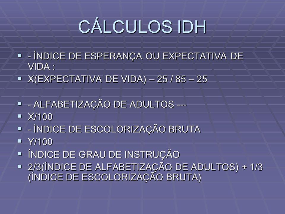 CÁLCULOS IDH - ÍNDICE DE ESPERANÇA OU EXPECTATIVA DE VIDA : - ÍNDICE DE ESPERANÇA OU EXPECTATIVA DE VIDA : X(EXPECTATIVA DE VIDA) – 25 / 85 – 25 X(EXP