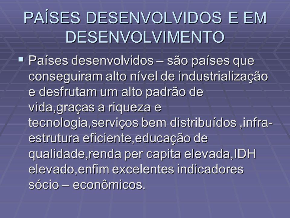 PAÍSES DESENVOLVIDOS E EM DESENVOLVIMENTO Países desenvolvidos – são países que conseguiram alto nível de industrialização e desfrutam um alto padrão