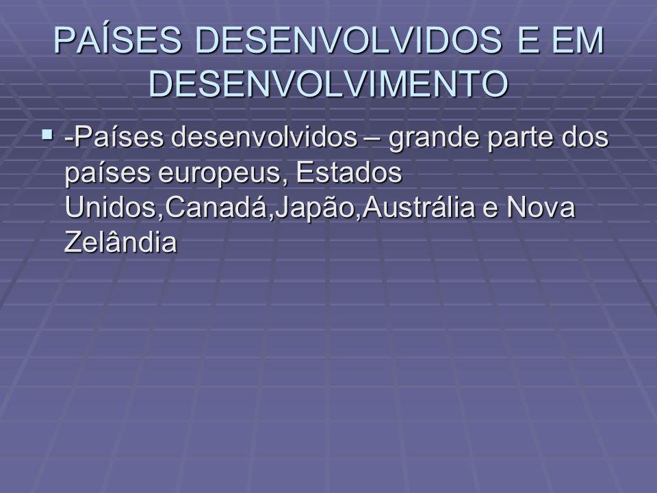 PAÍSES DESENVOLVIDOS E EM DESENVOLVIMENTO -Países desenvolvidos – grande parte dos países europeus, Estados Unidos,Canadá,Japão,Austrália e Nova Zelân