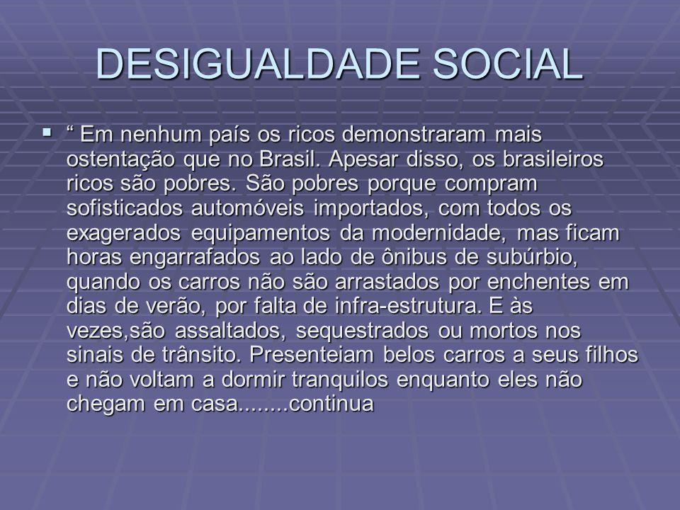 DESIGUALDADE SOCIAL Em nenhum país os ricos demonstraram mais ostentação que no Brasil. Apesar disso, os brasileiros ricos são pobres. São pobres porq