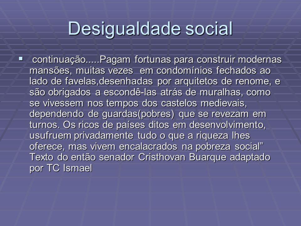 Desigualdade social continuação.....Pagam fortunas para construir modernas mansões, muitas vezes em condomínios fechados ao lado de favelas,desenhadas