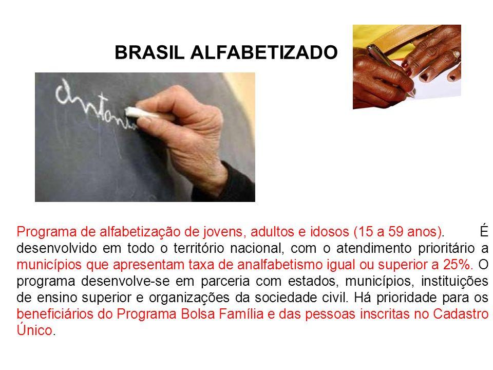 BRASIL ALFABETIZADO Programa de alfabetização de jovens, adultos e idosos (15 a 59 anos). É desenvolvido em todo o território nacional, com o atendime