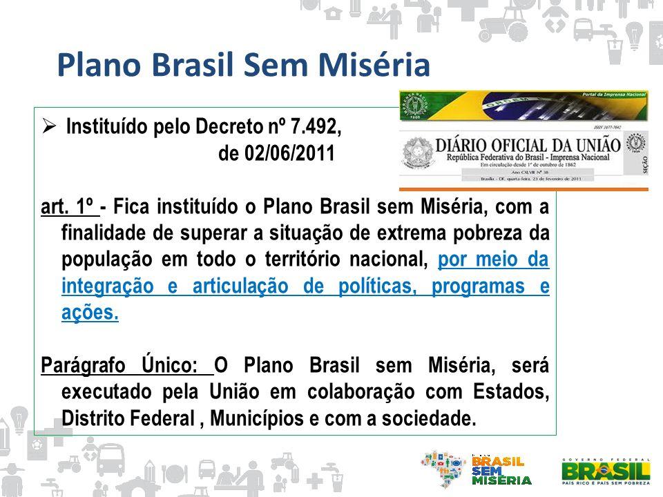 Plano Brasil Sem Miséria Instituído pelo Decreto nº 7.492, de 02/06/2011 art. 1º - Fica instituído o Plano Brasil sem Miséria, com a finalidade de sup