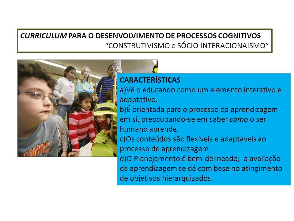 CURRICULUM PARA O DESENVOLVIMENTO DE PROCESSOS COGNITIVOS CONSTRUTIVISMO e SÓCIO INTERACIONAISMO CARACTERÍSTICAS a)Vê o educando como um elemento inte
