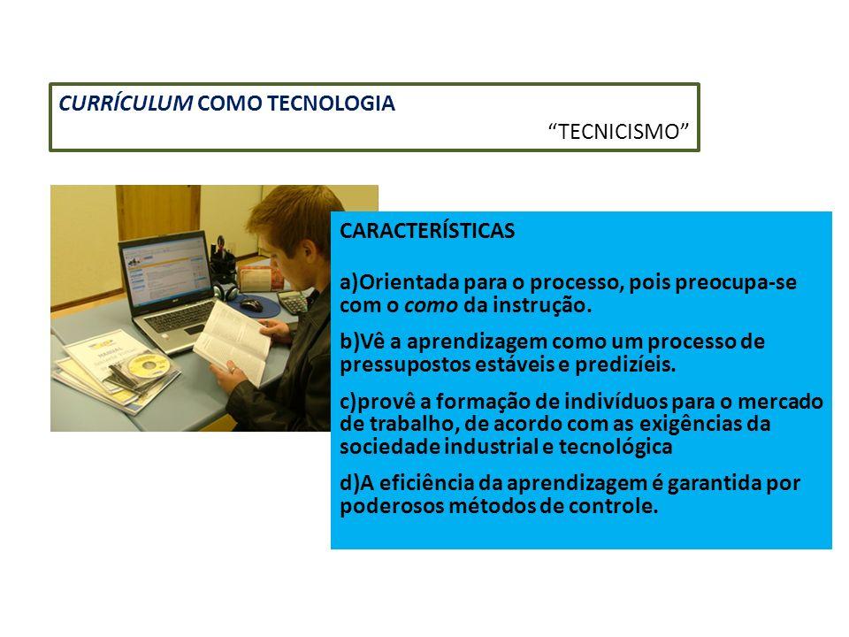 CURRÍCULUM COMO TECNOLOGIA TECNICISMO CARACTERÍSTICAS a)Orientada para o processo, pois preocupa-se com o como da instrução. b)Vê a aprendizagem como
