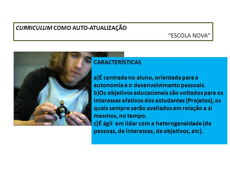CURRICULUM COMO AUTO-ATUALIZAÇÃO ESCOLA NOVA CARACTERÍSTICAS a)É centrada no aluno, orientada para a autonomia e o desenvolvimento pessoais. b)Os obje
