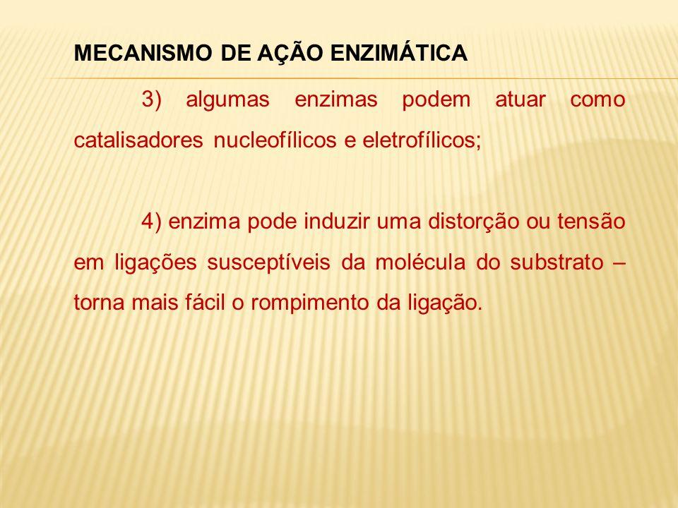 MECANISMO DE AÇÃO ENZIMÁTICA 3) algumas enzimas podem atuar como catalisadores nucleofílicos e eletrofílicos; 4) enzima pode induzir uma distorção ou