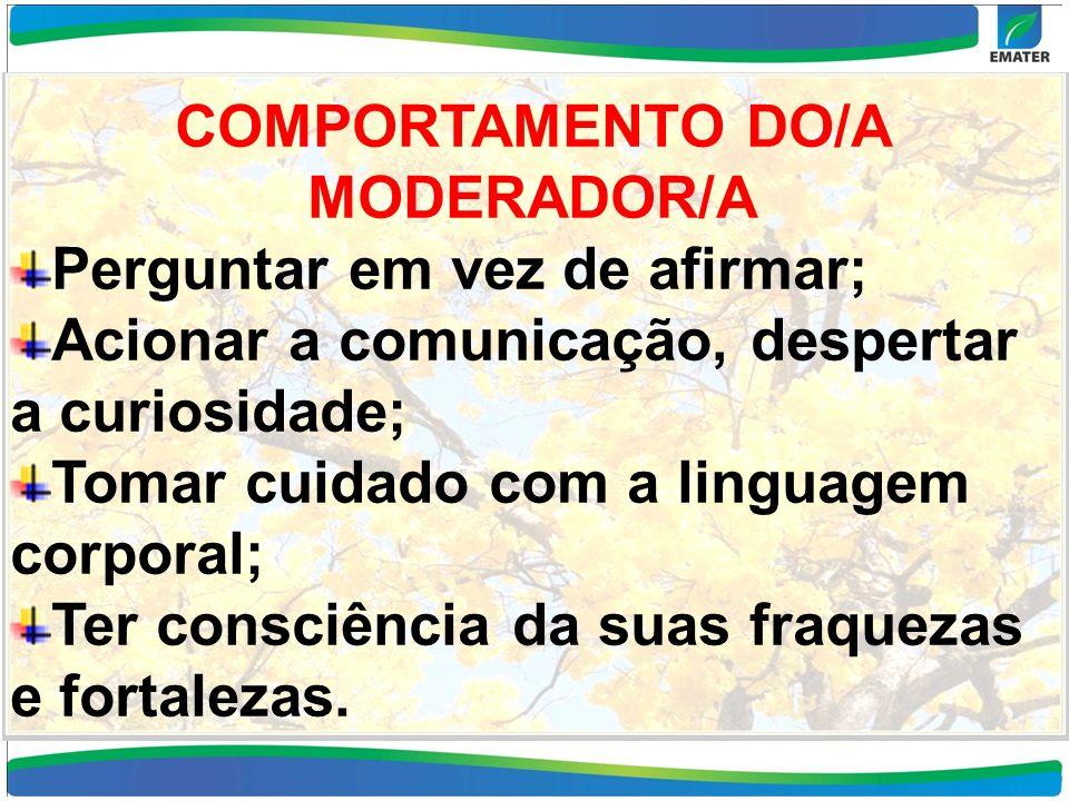 COMPORTAMENTO DO/A MODERADOR/A Perguntar em vez de afirmar; Acionar a comunicação, despertar a curiosidade; Tomar cuidado com a linguagem corporal; Te