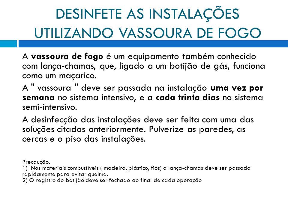 DESINFETE AS INSTALAÇÕES UTILIZANDO VASSOURA DE FOGO A vassoura de fogo é um equipamento também conhecido com lança-chamas, que, ligado a um botijão de gás, funciona como um maçarico.