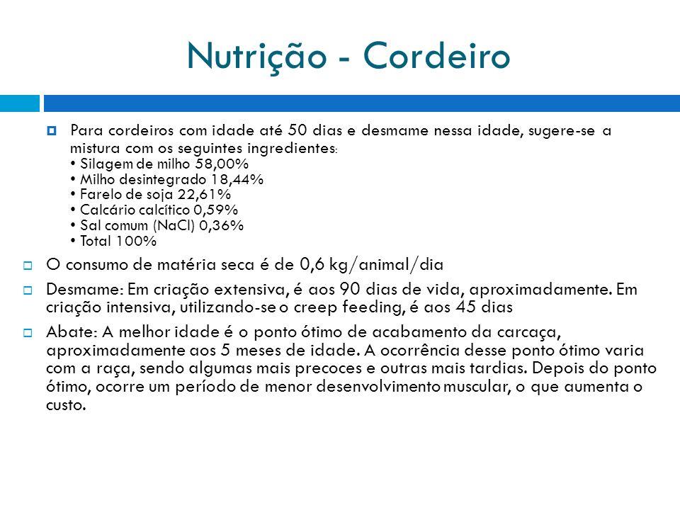 Nutrição - Cordeiro Para cordeiros com idade até 50 dias e desmame nessa idade, sugere-se a mistura com os seguintes ingredientes : Silagem de milho 58,00% Milho desintegrado 18,44% Farelo de soja 22,61% Calcário calcítico 0,59% Sal comum (NaCl) 0,36% Total 100% O consumo de matéria seca é de 0,6 kg/animal/dia Desmame: Em criação extensiva, é aos 90 dias de vida, aproximadamente.