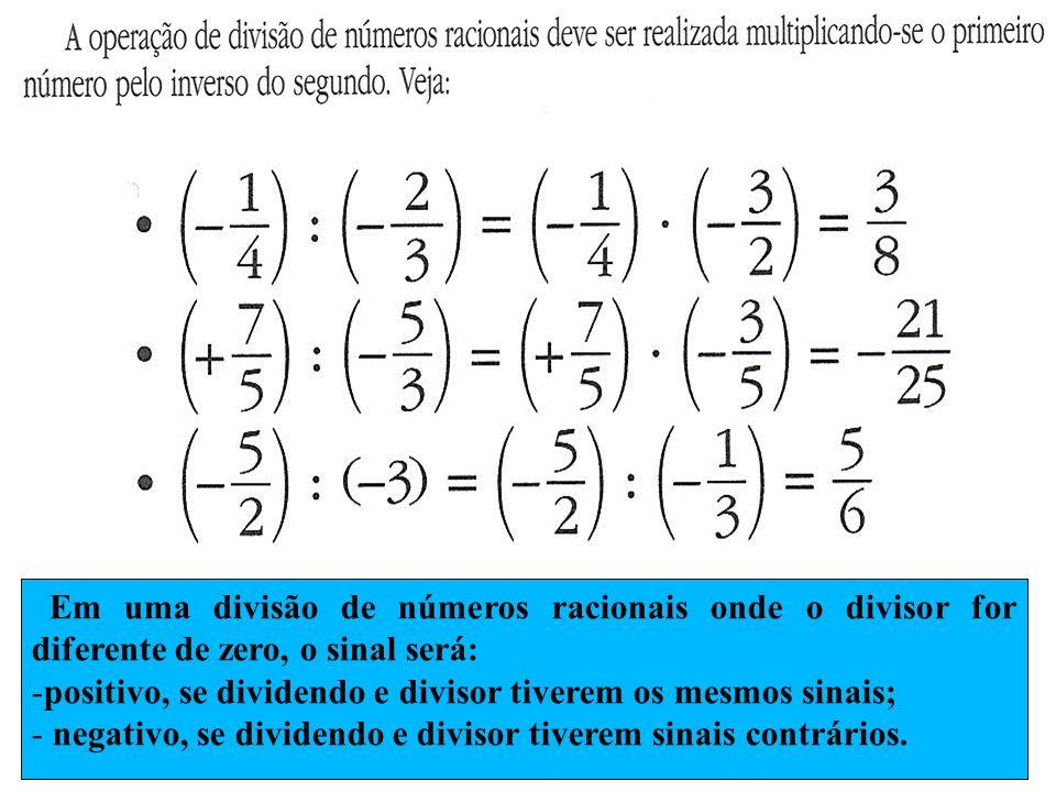 Em uma divisão de números racionais onde o divisor for diferente de zero, o sinal será: -positivo, se dividendo e divisor tiverem os mesmos sinais; -